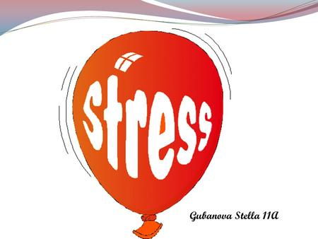 Gubanova Stella 11A. What Is Stress? Stress is a feeling that's created when we react to particular events. It's the body's way of rising to a challenge.