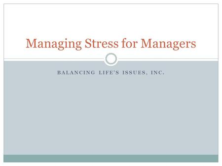 Managing Stress for Managers BALANCING LIFE'S ISSUES, INC.
