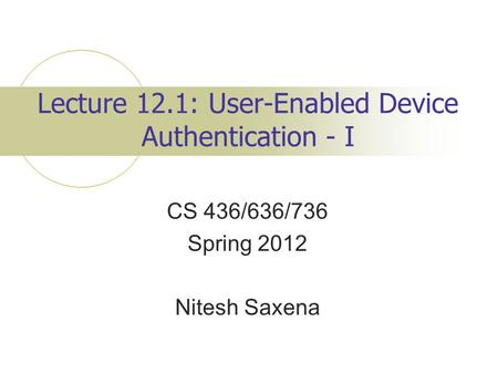 Lecture 12.1: User-Enabled Device Authentication - I CS 436/636/736 Spring 2012 Nitesh Saxena.