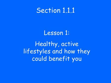 Section 1.1.1 Lesson 1: Healthy, active lifestyles and how they could benefit you.