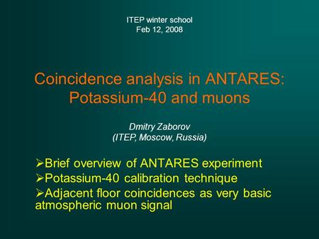Coincidence analysis in ANTARES: Potassium-40 and muons  Brief overview of ANTARES experiment  Potassium-40 calibration technique  Adjacent floor coincidences.