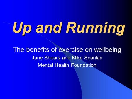 Up and Running The benefits of exercise on wellbeing Jane Shears and Mike Scanlan Mental Health Foundation.