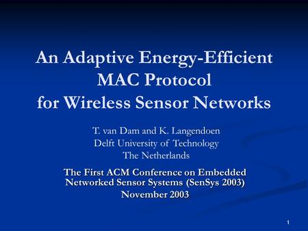 1 An Adaptive Energy-Efficient MAC Protocol for Wireless Sensor Networks The First ACM Conference on Embedded Networked Sensor Systems (SenSys 2003) November.