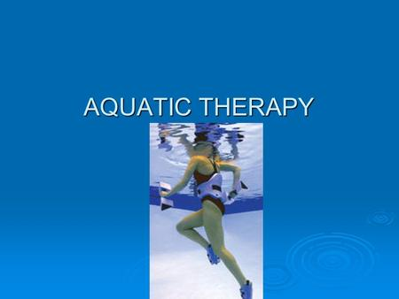 AQUATIC THERAPY AQUATIC THERAPY. Intro to Aquatic Therapy  Aquatic therapy is a therapeutic modality that involves the patient to do an exercise program.