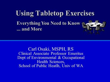 Using Tabletop Exercises Carl Osaki, MSPH, RS Clinical Associate Professor Emeritus Dept of Environmental & Occupational Health Sciences, School of Public.