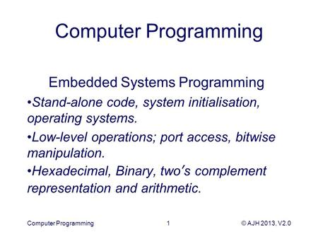 © AJH 2013, V2.0 Computer Programming Embedded Systems Programming Stand-alone code, system initialisation, operating systems. Low-level operations; port.
