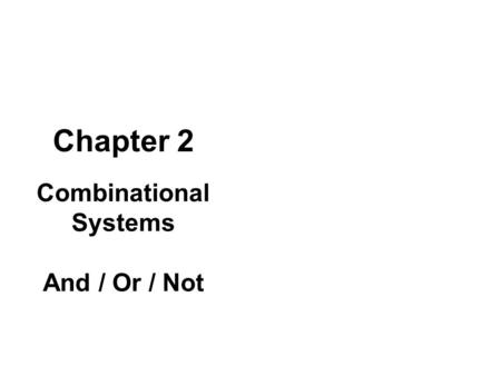 Chapter 2 Combinational Systems And / Or / Not. TRIAD PRINCIPLE: Combinational is about And / Or / Not combinations As well as equivalent functions. It.