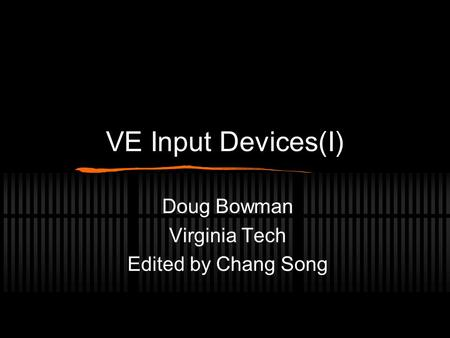 VE Input Devices(I) Doug Bowman Virginia Tech Edited by Chang Song.