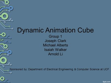 Dynamic Animation Cube Group 1 Joseph Clark Michael Alberts Isaiah Walker Arnold Li Sponsored by: Department of Electrical Engineering & Computer Science.