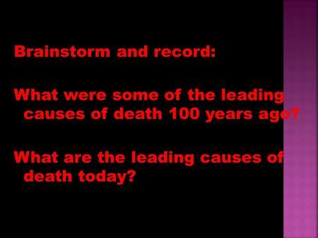 Brainstorm and record: What were some of the leading causes of death 100 years ago? What are the leading causes of death today?