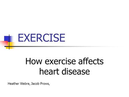 EXERCISE How exercise affects heart disease Heather Webre, Jacob Prows,