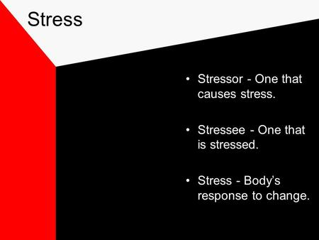 Stress Stressor - One that causes stress. Stressee - One that is stressed. Stress - Body's response to change.
