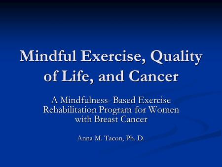 Mindful Exercise, Quality of Life, and Cancer A Mindfulness- Based Exercise Rehabilitation Program for Women with Breast Cancer Anna M. Tacon, Ph. D.