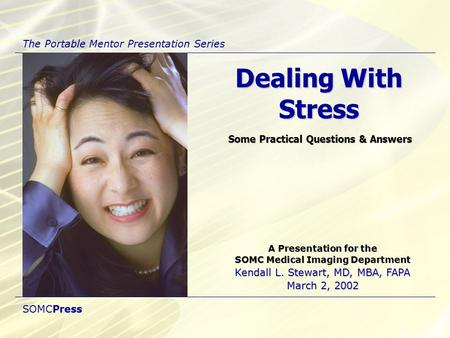 A Presentation for the SOMC Medical Imaging Department Kendall L. Stewart, MD, MBA, FAPA March 2, 2002 Dealing With Stress Some Practical Questions & Answers.