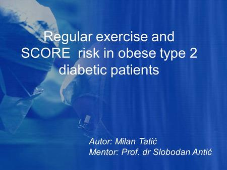 Regular exercise and SCORE risk in obese type 2 diabetic patients Autor: Milan Tatić Mentor: Prof. dr Slobodan Antić.