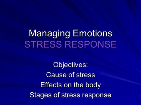 Managing Emotions STRESS RESPONSE Objectives: Cause of stress Effects on the body Stages of stress response.