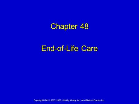 Copyright © 2011, 2007, 2003, 1999 by Mosby, Inc., an affiliate of Elsevier Inc. Chapter 48 End-of-Life Care.