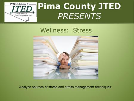 Pima County JTED PRESENTS Wellness: Stress Analyze sources of stress and stress management techniques.