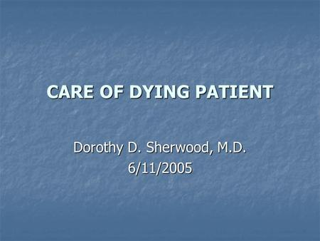 CARE OF DYING PATIENT Dorothy D. Sherwood, M.D. 6/11/2005.