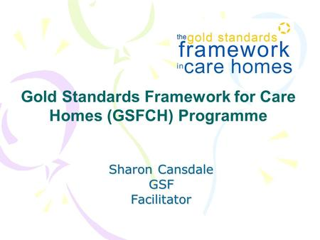Sharon Cansdale GSFFacilitator Gold Standards Framework for Care Homes (GSFCH) Programme.