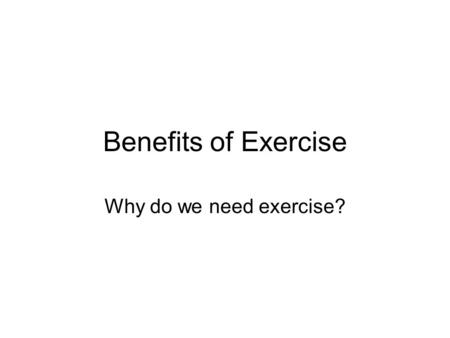 Benefits of Exercise Why do we need exercise?. Benefits of Exercise Exercise builds lean muscle mass. Larger muscles burn more calories. Means more fat.