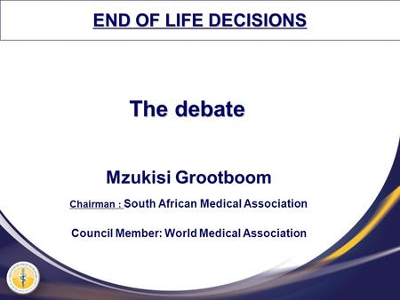The debate Mzukisi Grootboom Chairman : South African Medical Association Council Member: World Medical Association END OF LIFE DECISIONS.