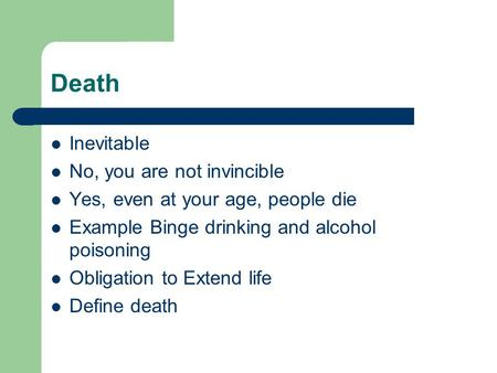 Death Inevitable No, you are not invincible Yes, even at your age, people die Example Binge drinking and alcohol poisoning Obligation to Extend life Define.