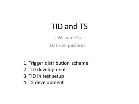 TID and TS J. William Gu Data Acquisition 1.Trigger distribution scheme 2.TID development 3.TID in test setup 4.TS development.
