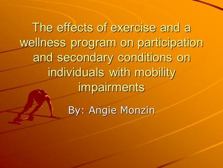 The effects of exercise and a wellness program on participation and secondary conditions on individuals with mobility impairments By: Angie Monzin.