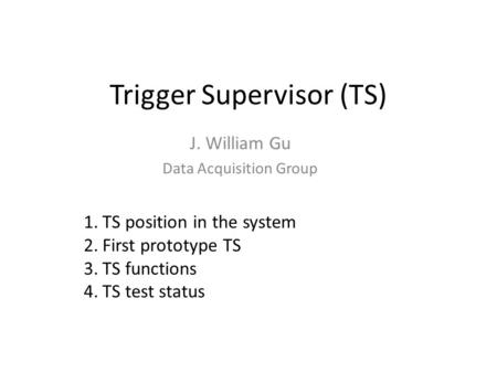 Trigger Supervisor (TS) J. William Gu Data Acquisition Group 1.TS position in the system 2.First prototype TS 3.TS functions 4.TS test status.
