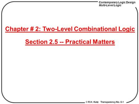 Contemporary Logic Design Multi-Level Logic © R.H. Katz Transparency No. 5-1 Chapter # 2: Two-Level Combinational Logic Section 2.5 -- Practical Matters.