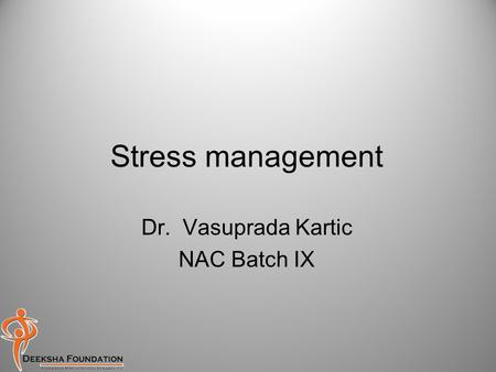 Stress management Dr. Vasuprada Kartic NAC Batch IX.