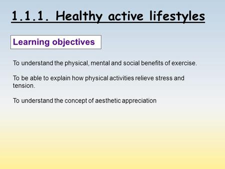 1.1.1. Healthy active lifestyles Learning objectives To understand the physical, mental and social benefits of exercise. To be able to explain how physical.