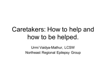 Caretakers: How to help and how to be helped. Urmi Vaidya-Mathur, LCSW Northeast Regional Epilepsy Group.