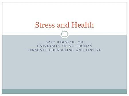 KATY RIMSTAD, MA UNIVERSITY OF ST. THOMAS PERSONAL COUNSELING AND TESTING Stress and Health.