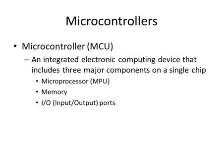 Microcontrollers Microcontroller (MCU) – An integrated electronic computing device that includes three major components on a single chip Microprocessor.