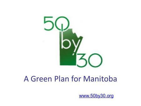 Www.50by30.org A Green Plan for Manitoba. vision: To increase Manitoba's renewable energy use to 50% (from the present 30%) by 2030 without increasing.
