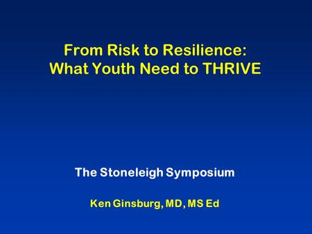 From Risk to Resilience: What Youth Need to THRIVE The Stoneleigh Symposium Ken Ginsburg, MD, MS Ed.