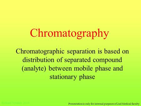 Chromatography Chromatographic separation is based on distribution of separated compound (analyte) between mobile phase and stationary phase Richard Vytášek.
