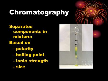 Chromatography Separates components in mixture: Based on - polarity - boiling point - ionic strength - size.