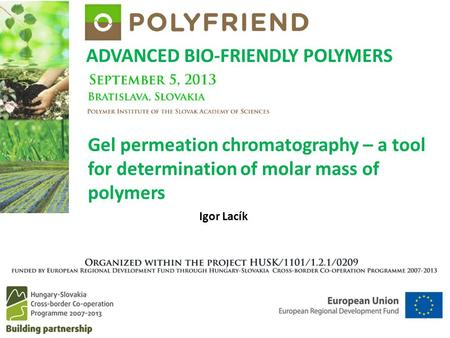 ADVANCED BIO-FRIENDLY POLYMERS Igor Lacík Gel permeation chromatography – a tool for determination of molar mass of polymers.