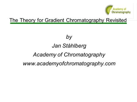 The Theory for Gradient Chromatography Revisited by Jan Ståhlberg Academy of Chromatography www.academyofchromatography.com.
