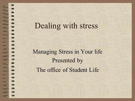 Dealing with stress Managing Stress in Your life Presented by The office of Student Life.