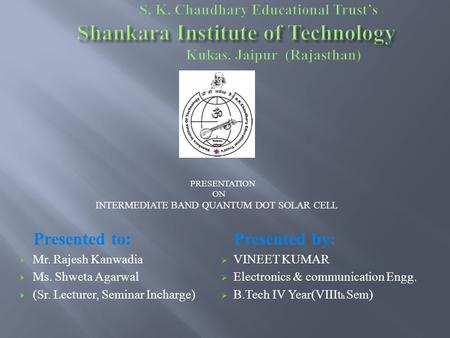 PRESENTATION ON INTERMEDIATE BAND QUANTUM DOT SOLAR CELL Presented by:  VINEET KUMAR  Electronics & communication Engg.  B.Tech IV Year(VIIIt h Sem)