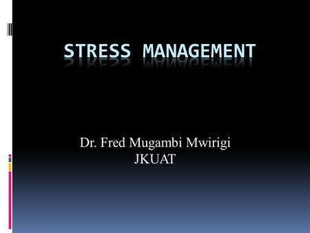 Dr. Fred Mugambi Mwirigi JKUAT. What is Stress?  An adaptive response to a situation that is perceived as challenging or threatening to the person's.