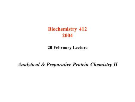 Biochemistry 412 2004 20 February Lecture Analytical & Preparative Protein Chemistry II.