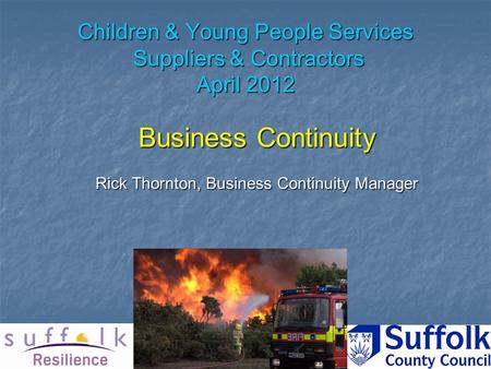 Children & Young People Services Suppliers & Contractors April 2012 Business Continuity Rick Thornton, Business Continuity Manager.