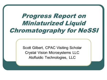 Progress Report on Miniaturized Liquid Chromatography for NeSSI Scott Gilbert, CPAC Visiting Scholar Crystal Vision Microsystems LLC Atofluidic Technologies,
