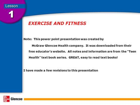 EXERCISE AND FITNESS Note: This power point presentation was created by McGraw Glencoe Health company. It was downloaded from their free educator's website.
