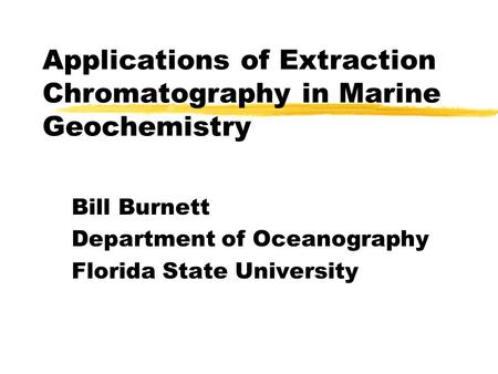 Applications of Extraction Chromatography in Marine Geochemistry Bill Burnett Department of Oceanography Florida State University.